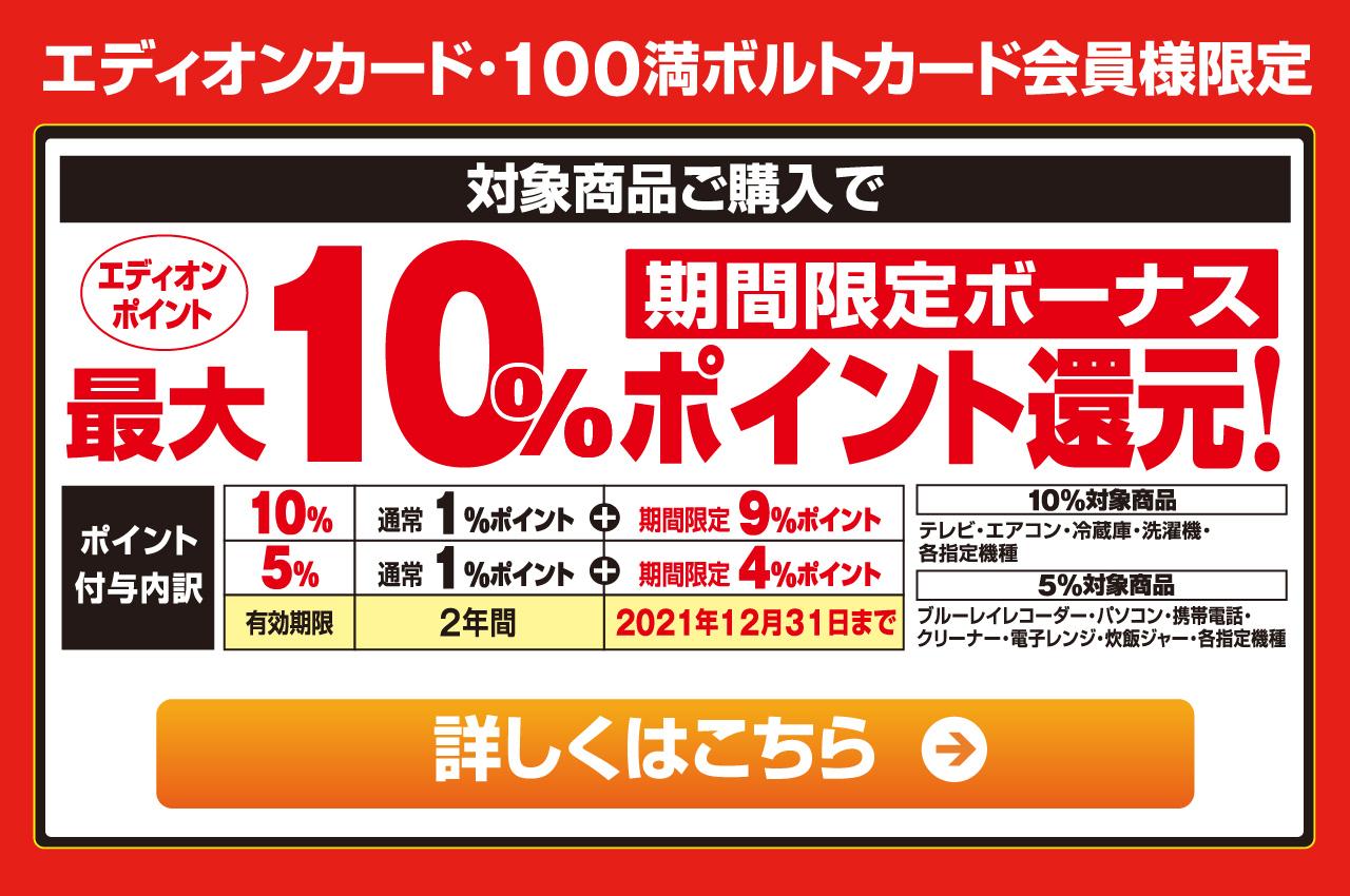 エディオンカード・100満ボルトカード会員様限定 店舗・ネットショップ対象商品ご購入で、期間限定ボーナス『エディオンポイント』最大10%ポイント還元!
